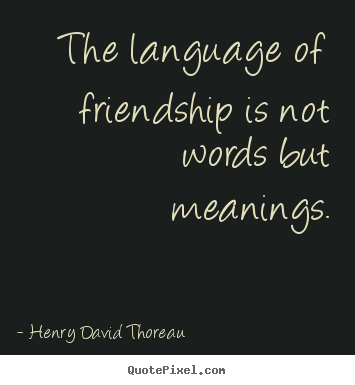 The language of friendship is not words but meanings. Henry David Thoreau top friendship quotes