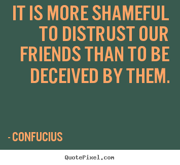 Customize picture quotes about friendship - It is more shameful to distrust our friends than to be deceived by them.