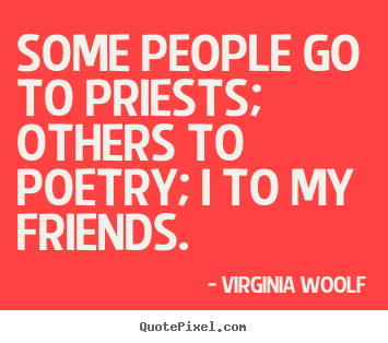 Create your own picture quotes about friendship - Some people go to priests; others to poetry;..