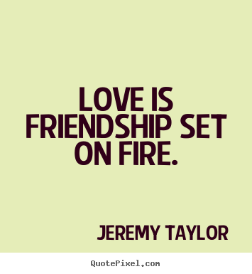 Jeremy Taylor picture quotes - Love is friendship set on fire. - Friendship quotes