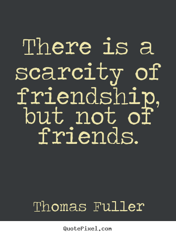 Thomas Fuller picture quotes - There is a scarcity of friendship, but not of friends. - Friendship quote
