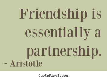 Friendship quotes - Friendship is essentially a partnership.