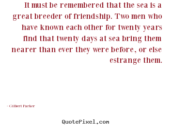 It must be remembered that the sea is a great breeder.. Gilbert Parker greatest friendship quotes