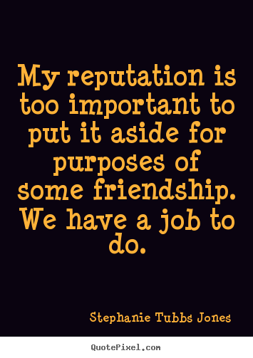 My reputation is too important to put it.. Stephanie Tubbs Jones  friendship quotes