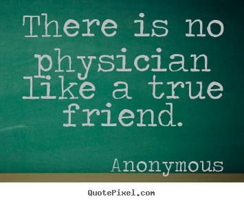 There is no physician like a true friend. Anonymous best friendship quote
