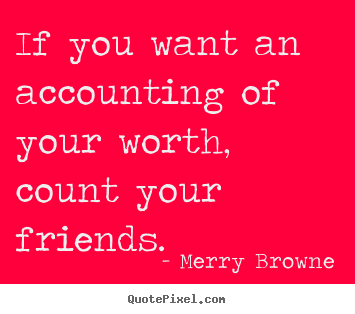 Merry Browne pictures sayings - If you want an accounting of your worth, count your friends. - Friendship sayings