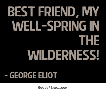 Best friend, my well-spring in the wilderness! George Eliot greatest friendship quote