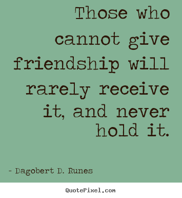 Those who cannot give friendship will rarely receive it, and never hold.. Dagobert D. Runes top friendship quotes