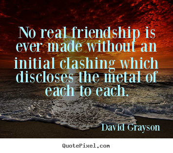 No real friendship is ever made without an initial.. David Grayson top friendship quote