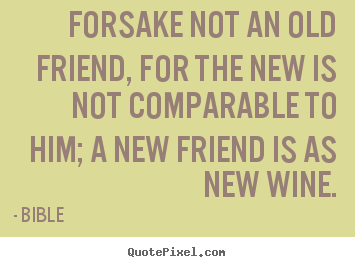 Friendship quote - Forsake not an old friend, for the new is not comparable to him; a new..