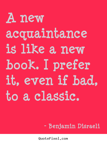 A new acquaintance is like a new book. i prefer it, even if bad,.. Benjamin Disraeli  friendship quotes