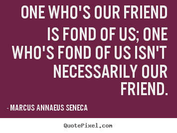 Quotes about friendship - One who's our friend is fond of us; one who's fond of us isn't..