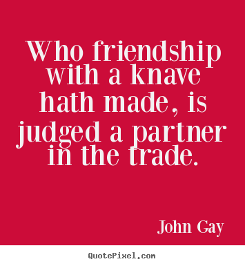 Who friendship with a knave hath made, is judged a partner in the trade. John Gay greatest friendship sayings