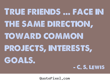 True friends ... face in the same direction, toward common.. C. S. Lewis great friendship quotes