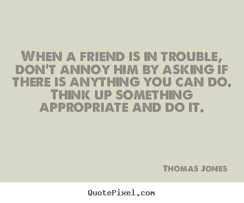 When a friend is in trouble, don't annoy him by asking if there is.. Thomas Jones greatest friendship quote