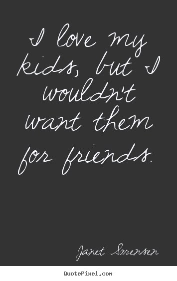 Friendship quote - I love my kids, but i wouldn't want them for friends.