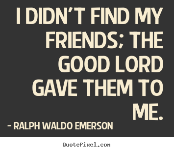 Ralph Waldo Emerson picture quotes - I didn't find my friends; the good lord gave them.. - Friendship quote