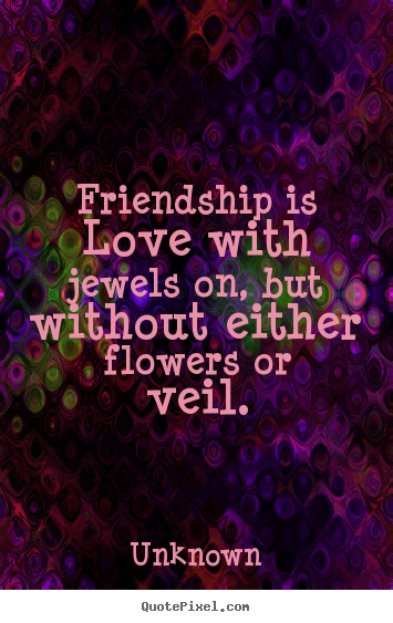 Unknown photo quote - Friendship is love with jewels on, but without.. - Friendship quotes