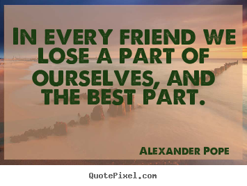 Create custom picture quote about friendship - In every friend we lose a part of ourselves,..