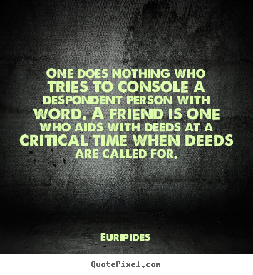 Euripides picture quotes - One does nothing who tries to console a despondent.. - Friendship quotes