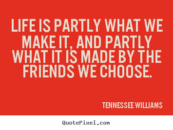 Friendship quotes - Life is partly what we make it, and partly what it is made..