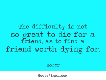 Friendship quotes - The difficulty is not so great to die for a friend, as to find..