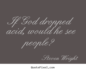 Quotes about friendship - If god dropped acid, would he see people?