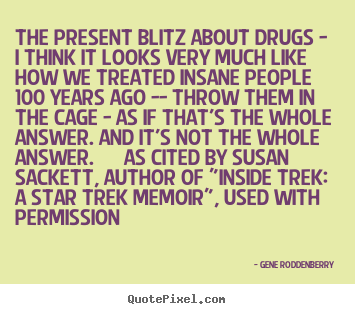 Gene Roddenberry pictures sayings - The present blitz about drugs - i think it.. - Friendship quote
