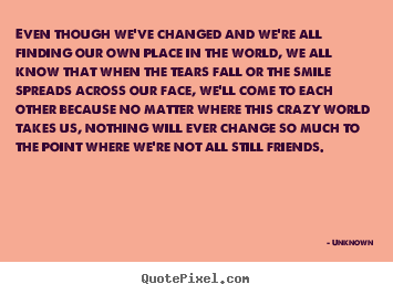 Unknown picture quotes - Even though we've changed and we're all finding.. - Friendship quote
