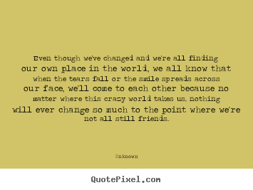 Even though we've changed and we're all finding our own place.. Unknown best friendship quotes