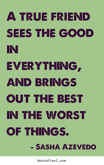 Sasha Azevedo picture quotes - A true friend sees the good in everything, and brings out the best in.. - Friendship quotes
