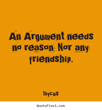 Quote about friendship - An argument needs no reason; nor any friendship.
