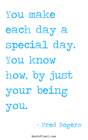 Quote about friendship - You make each day a special day. you know how, by just your being..