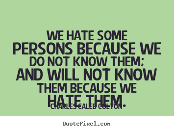Friendship quote - We hate some persons because we do not know them;..