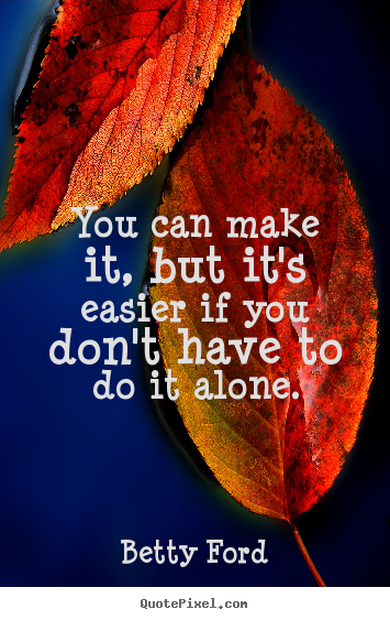 Friendship quote - You can make it, but it's easier if you don't have to do it alone.