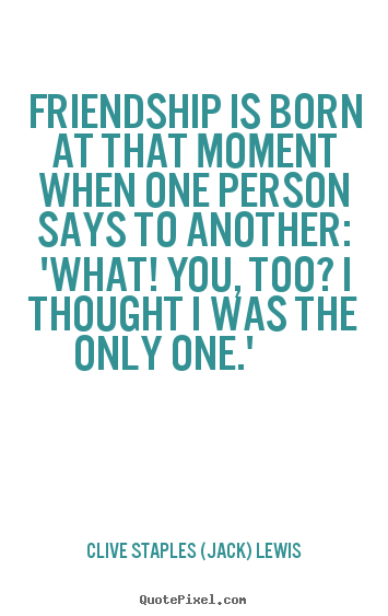 Friendship quotes - Friendship is born at that moment when one person says to..
