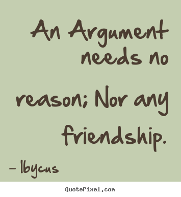 Quotes about friendship - An argument needs no reason; nor any friendship.