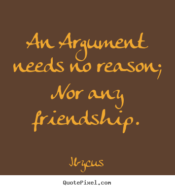 Ibycus picture quotes - An argument needs no reason; nor any friendship. - Friendship quote