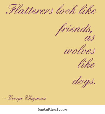 Flatterers look like friends, as wolves like dogs. George Chapman good friendship quotes