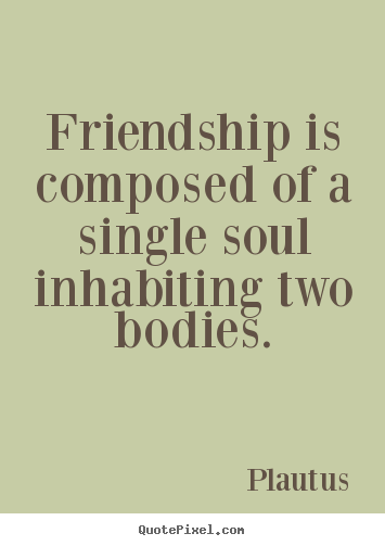 Friendship quotes - Friendship is composed of a single soul inhabiting..