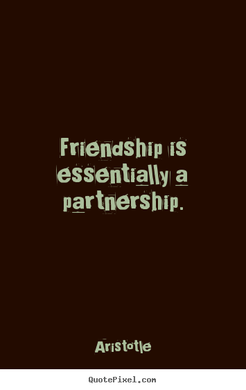 Quotes about friendship - Friendship is essentially a partnership.