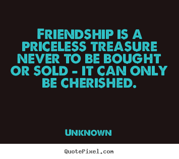 Quotes about friendship - Friendship is a priceless treasure never to be bought or..