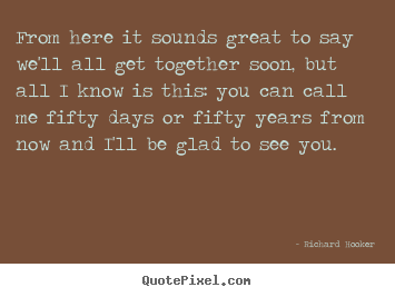 Friendship quotes - From here it sounds great to say we'll all get together..