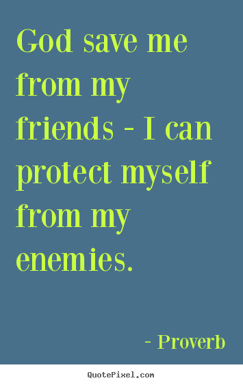 Proverb image quote - God save me from my friends - i can protect myself from my enemies. - Friendship sayings