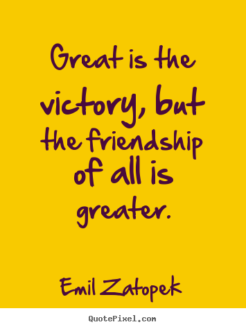 Design custom picture quotes about friendship - Great is the victory, but the friendship of all is greater.