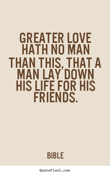 Bible picture quotes - Greater love hath no man than this, that a man lay down his life for.. - Friendship quote