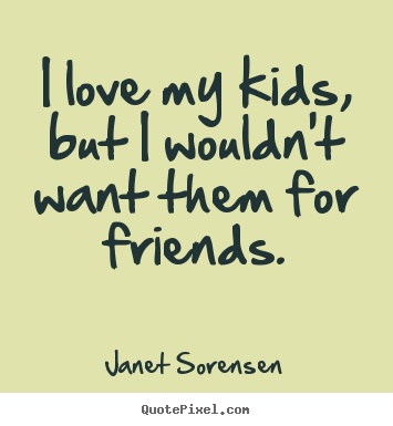 Janet Sorensen image sayings - I love my kids, but i wouldn't want them for friends. - Friendship quote