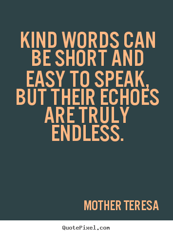 Create custom picture quotes about friendship - Kind words can be short and easy to speak, but their echoes..