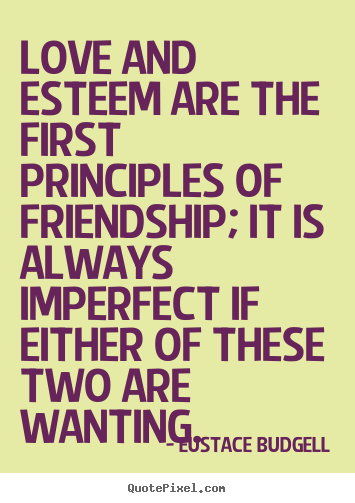 Eustace Budgell picture quotes - Love and esteem are the first principles of friendship; it is always.. - Friendship quotes