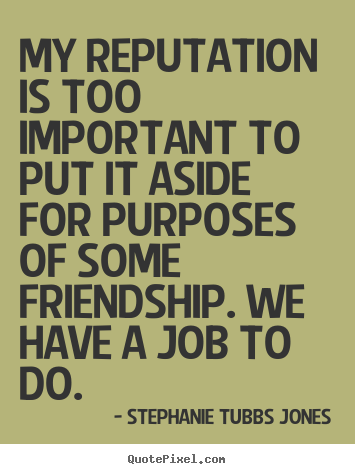 My reputation is too important to put it aside for purposes.. Stephanie Tubbs Jones  friendship quote